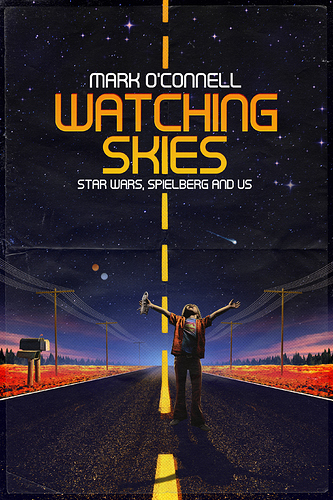 WATCHING SKIES - STAR WARS, SPIELBERG AND US - by Mark O'Connell - The History Press - May 2018